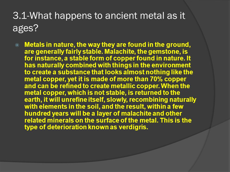 3.1-What happens to ancient metal as it ages?  Metals in nature, the way they are found in the ground, are generally fairly stable. Malachite, the ge