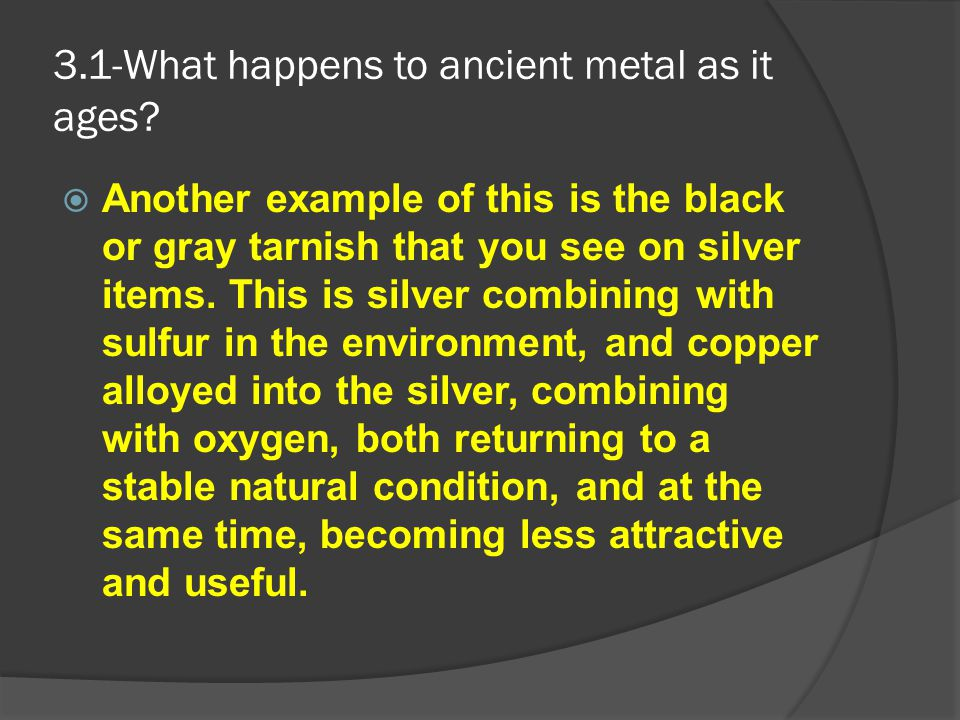 3.1-What happens to ancient metal as it ages?  Another example of this is the black or gray tarnish that you see on silver items. This is silver comb