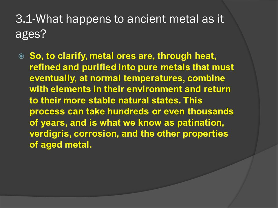 3.1-What happens to ancient metal as it ages?  So, to clarify, metal ores are, through heat, refined and purified into pure metals that must eventual