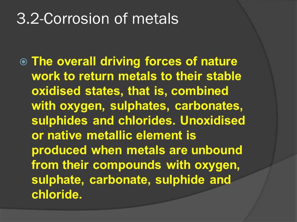 3.2-Corrosion of metals  The overall driving forces of nature work to return metals to their stable oxidised states, that is, combined with oxygen, s