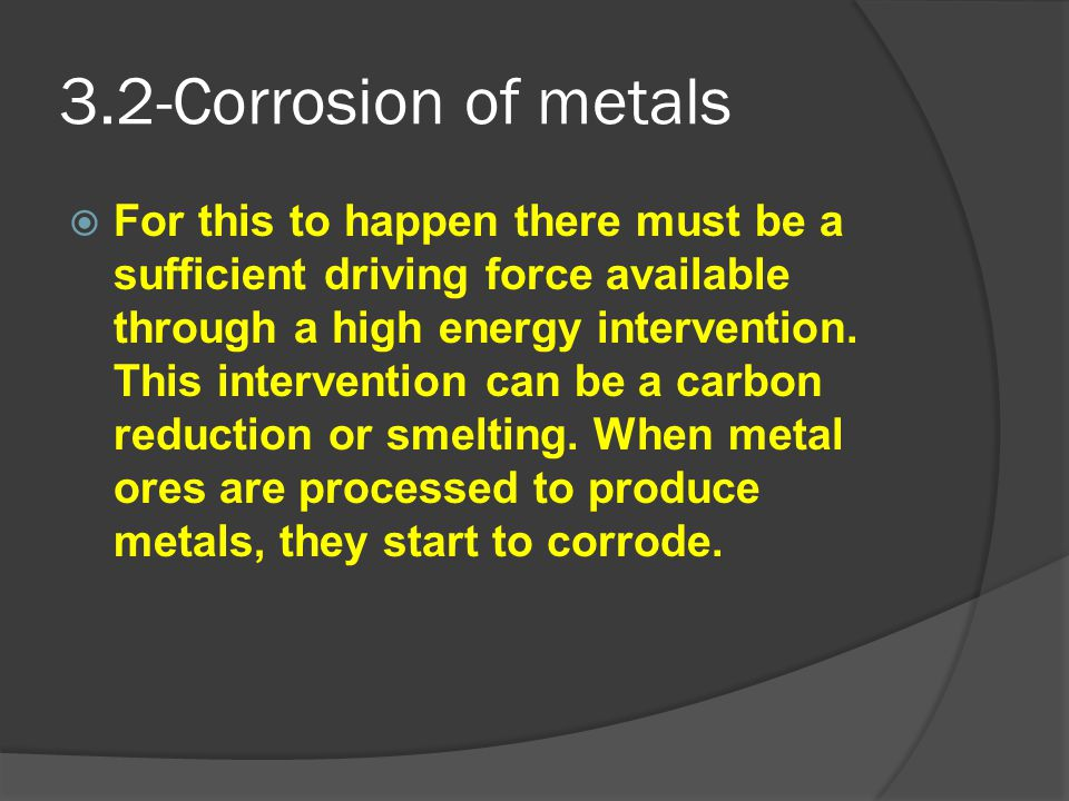 3.2-Corrosion of metals  For this to happen there must be a sufficient driving force available through a high energy intervention. This intervention