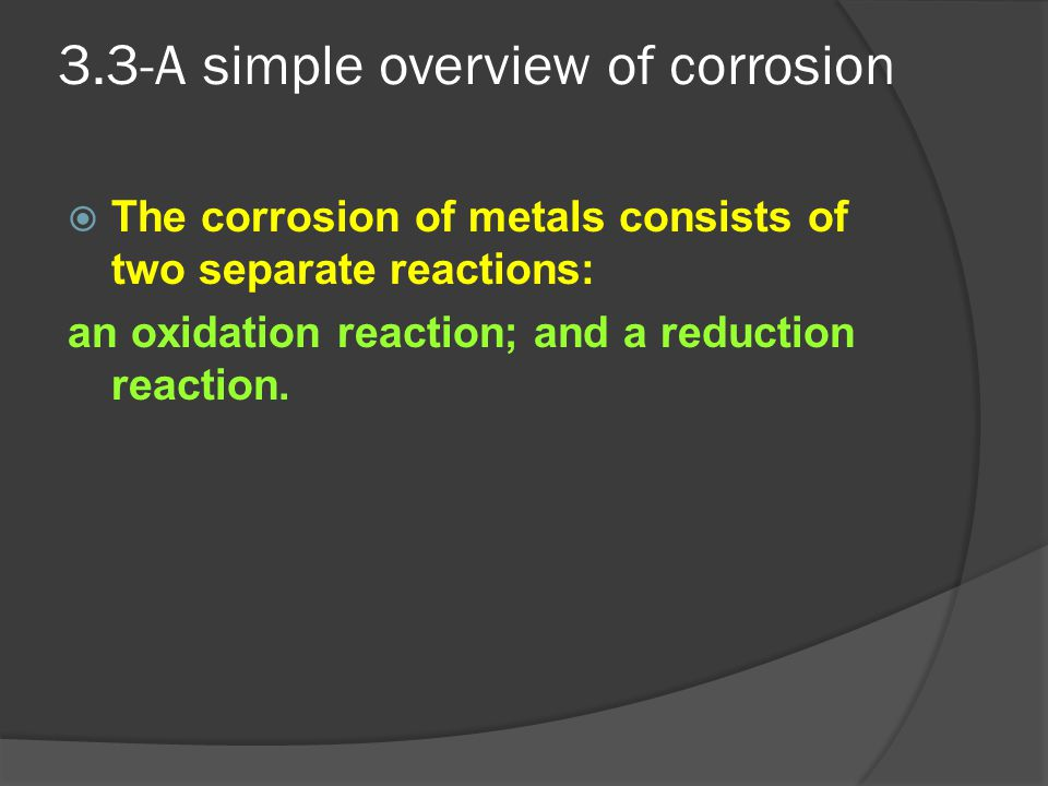 3.3-A simple overview of corrosion  The corrosion of metals consists of two separate reactions: an oxidation reaction; and a reduction reaction.