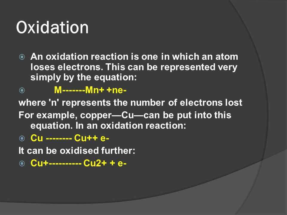 Oxidation  An oxidation reaction is one in which an atom loses electrons. This can be represented very simply by the equation:  M-------Mn+ +ne- whe