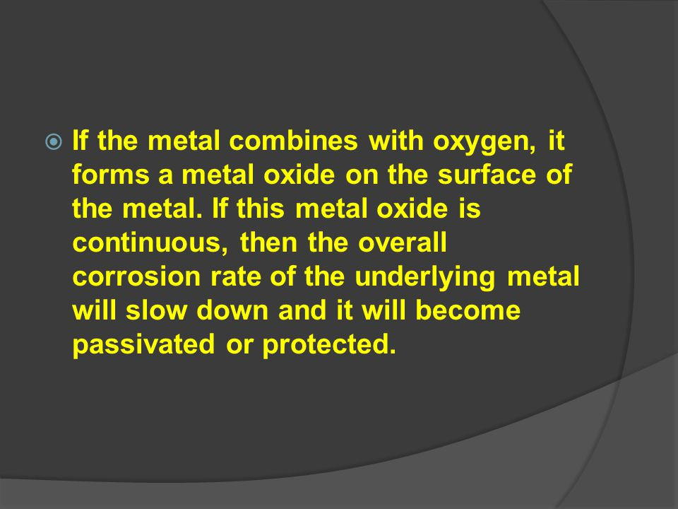  If the metal combines with oxygen, it forms a metal oxide on the surface of the metal. If this metal oxide is continuous, then the overall corrosion