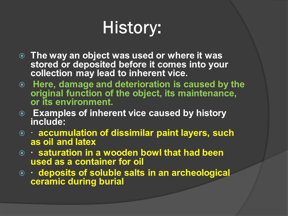 History:  The way an object was used or where it was stored or deposited before it comes into your collection may lead to inherent vice.  Here, dama
