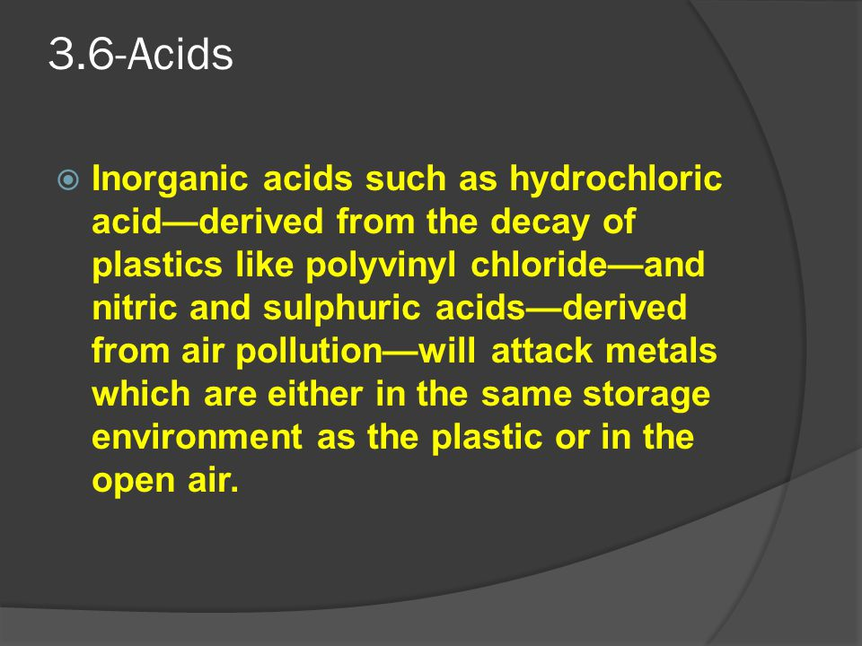 3.6-Acids  Inorganic acids such as hydrochloric acid—derived from the decay of plastics like polyvinyl chloride—and nitric and sulphuric acids—derive