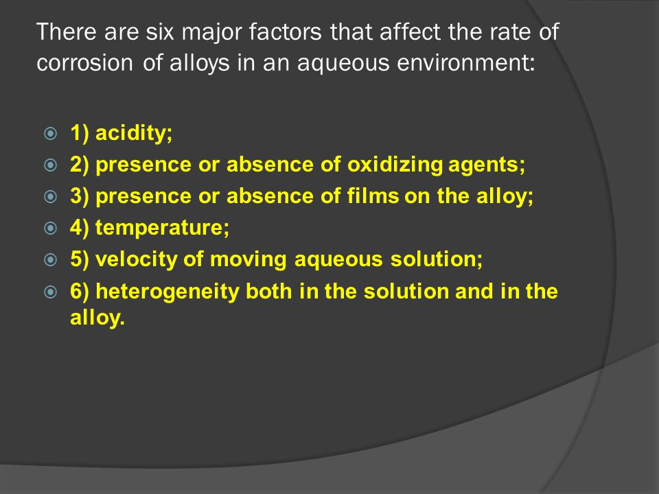 There are six major factors that affect the rate of corrosion of alloys in an aqueous environment:  1) acidity;  2) presence or absence of oxidizing
