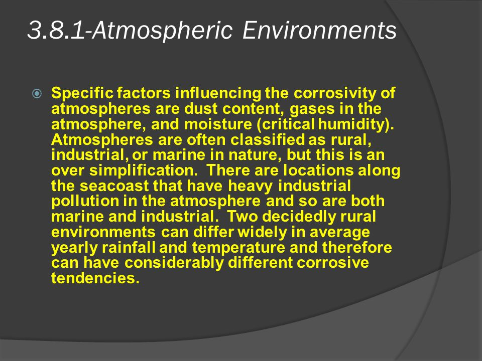 3.8.1-Atmospheric Environments  Specific factors influencing the corrosivity of atmospheres are dust content, gases in the atmosphere, and moisture (