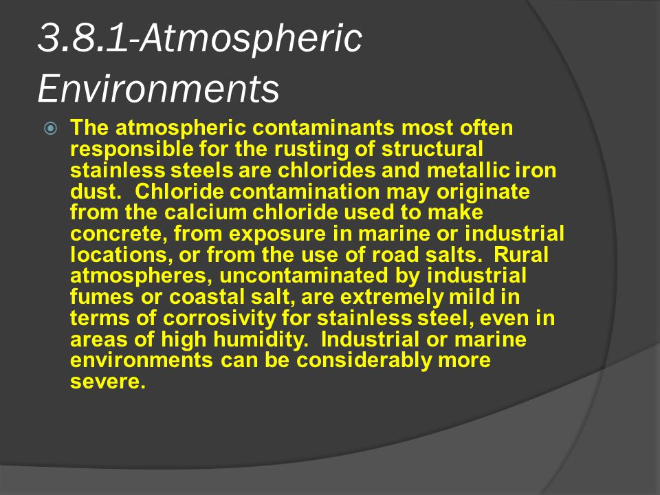 3.8.1-Atmospheric Environments  The atmospheric contaminants most often responsible for the rusting of structural stainless steels are chlorides and
