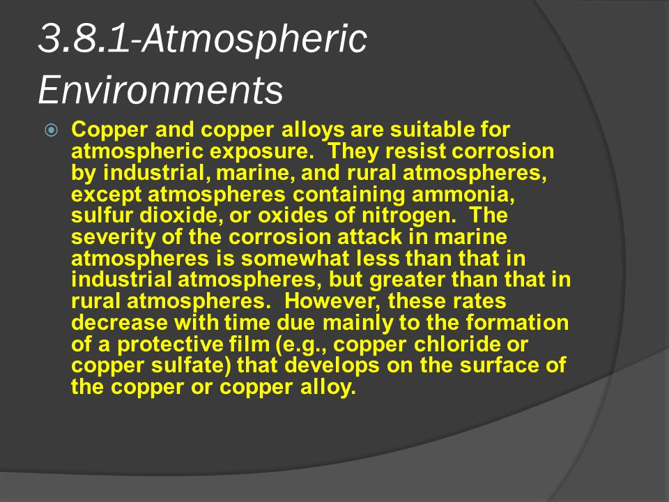3.8.1-Atmospheric Environments  Copper and copper alloys are suitable for atmospheric exposure. They resist corrosion by industrial, marine, and rura