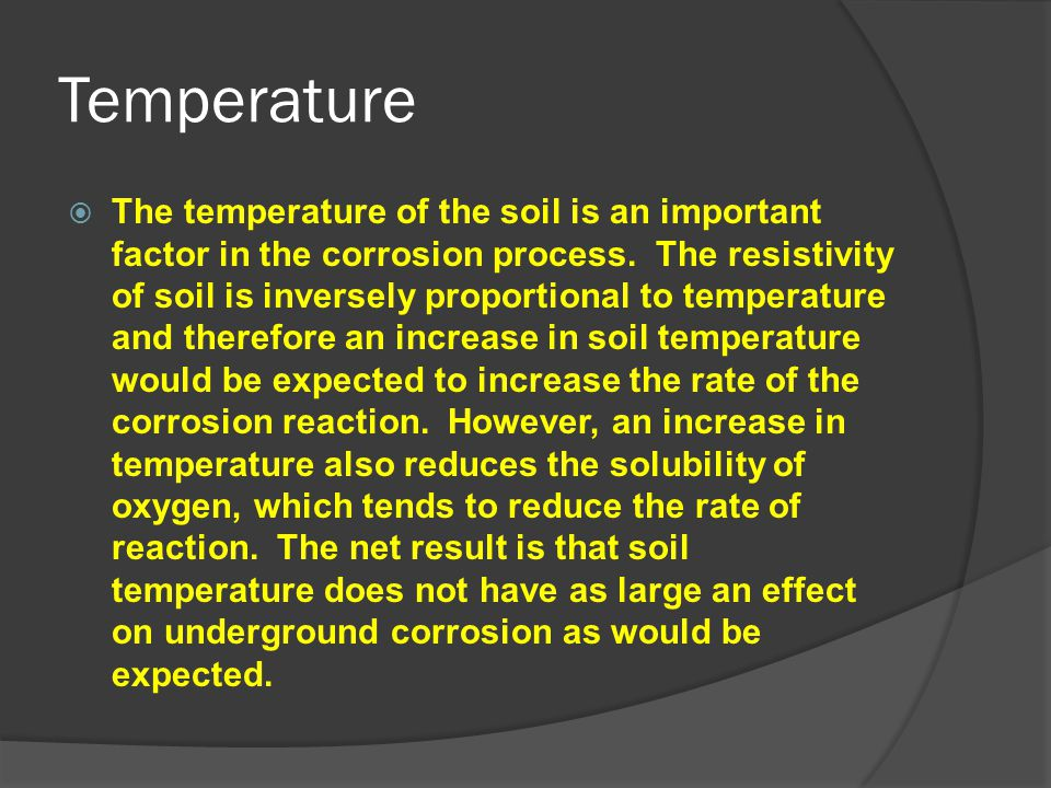 Temperature  The temperature of the soil is an important factor in the corrosion process. The resistivity of soil is inversely proportional to temper