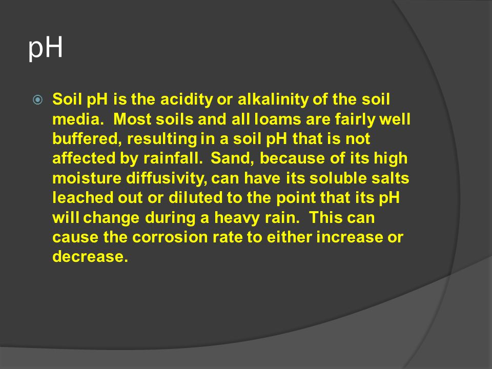 pH  Soil pH is the acidity or alkalinity of the soil media. Most soils and all loams are fairly well buffered, resulting in a soil pH that is not aff