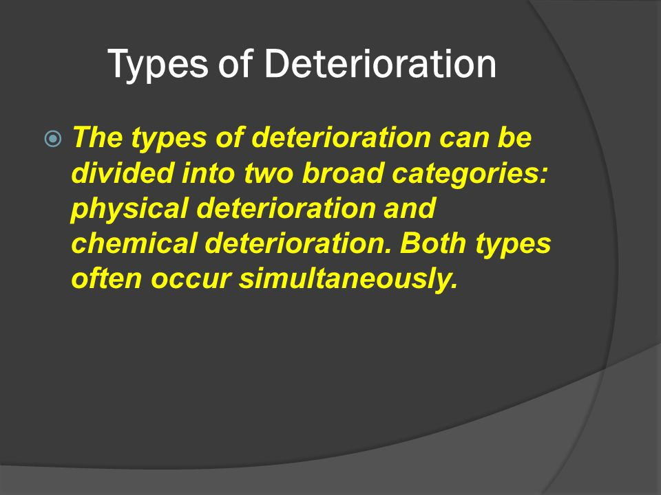 Types of Deterioration  The types of deterioration can be divided into two broad categories: physical deterioration and chemical deterioration. Both