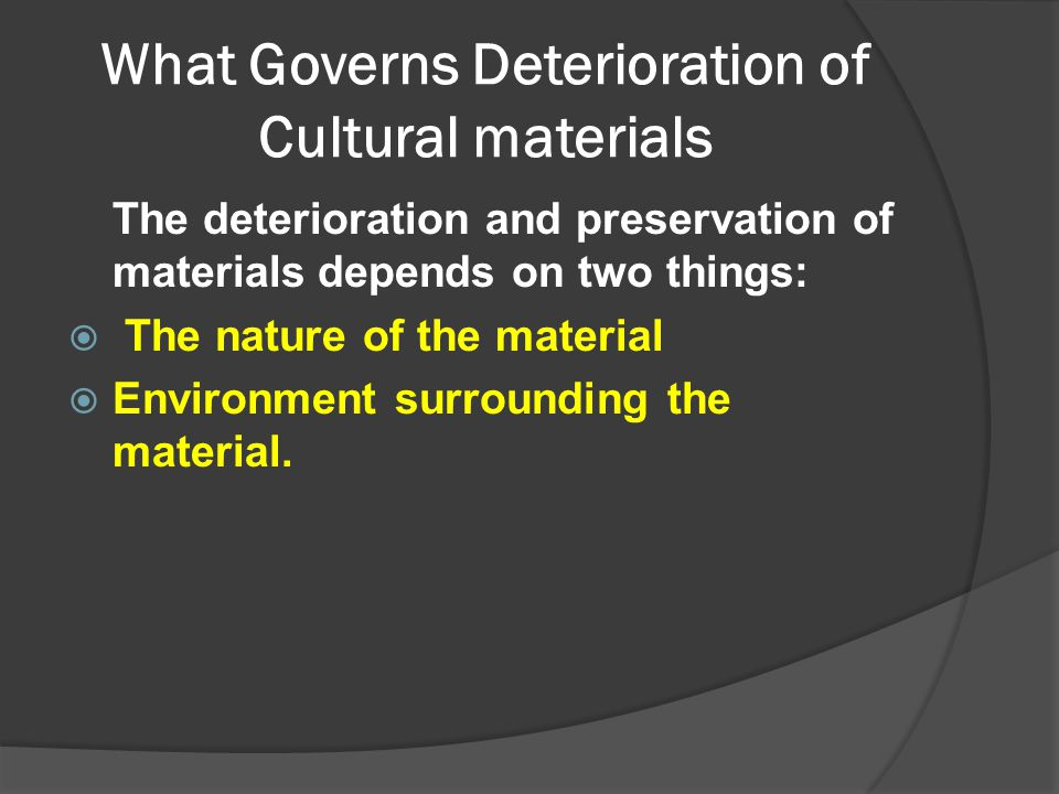 What Governs Deterioration of Cultural materials The deterioration and preservation of materials depends on two things:  The nature of the material 