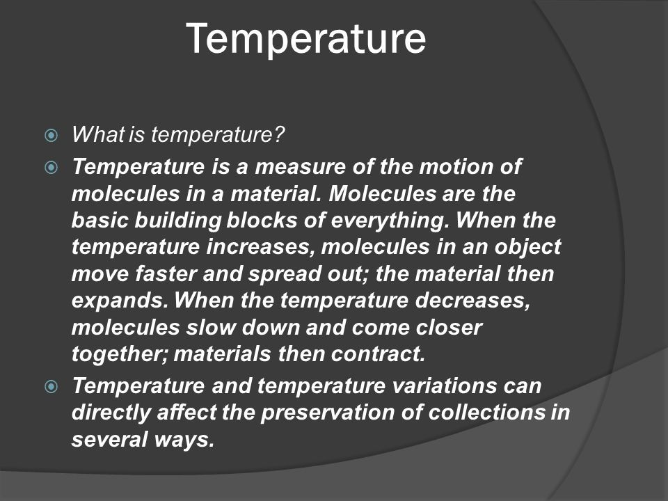 Temperature  What is temperature?  Temperature is a measure of the motion of molecules in a material. Molecules are the basic building blocks of eve