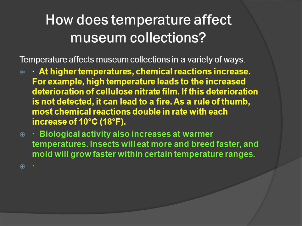 How does temperature affect museum collections? Temperature affects museum collections in a variety of ways.  · At higher temperatures, chemical reac