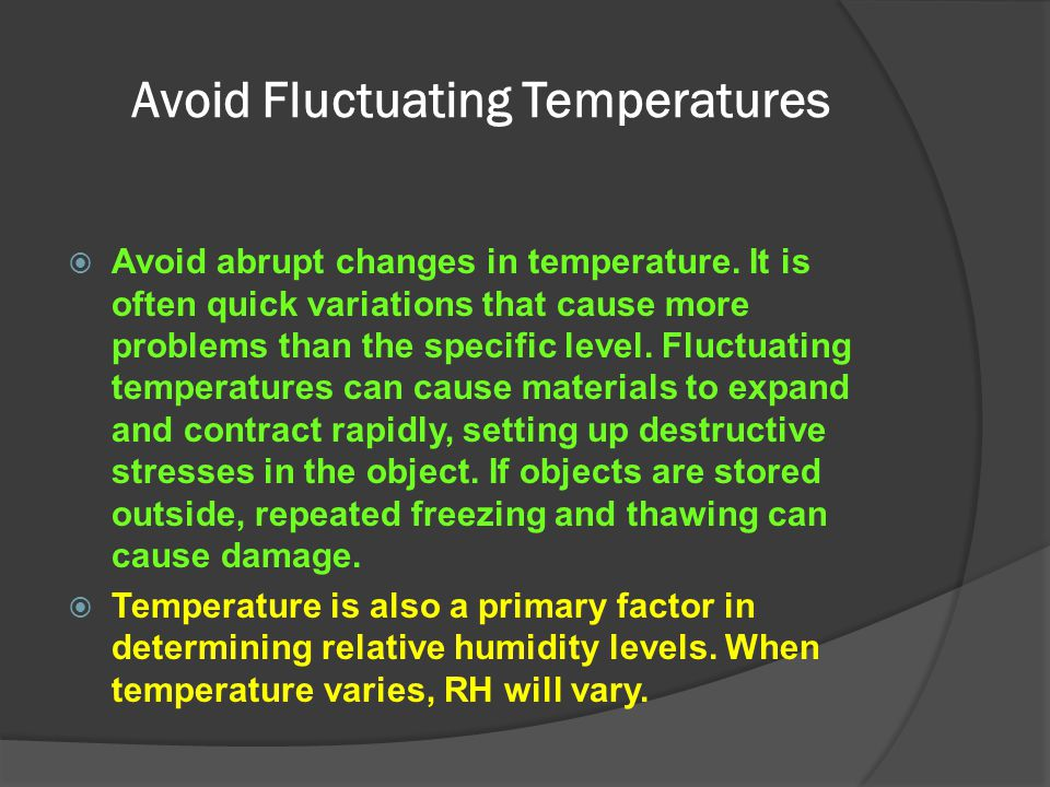 Avoid Fluctuating Temperatures  Avoid abrupt changes in temperature. It is often quick variations that cause more problems than the specific level. F