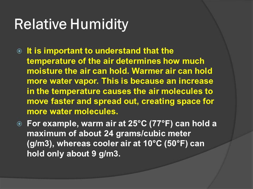 Relative Humidity  It is important to understand that the temperature of the air determines how much moisture the air can hold. Warmer air can hold m
