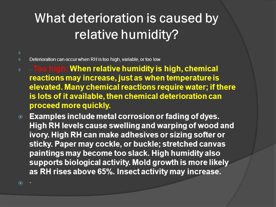 What deterioration is caused by relative humidity?   Deterioration can occur when RH is too high, variable, or too low.  · Too high: When relative