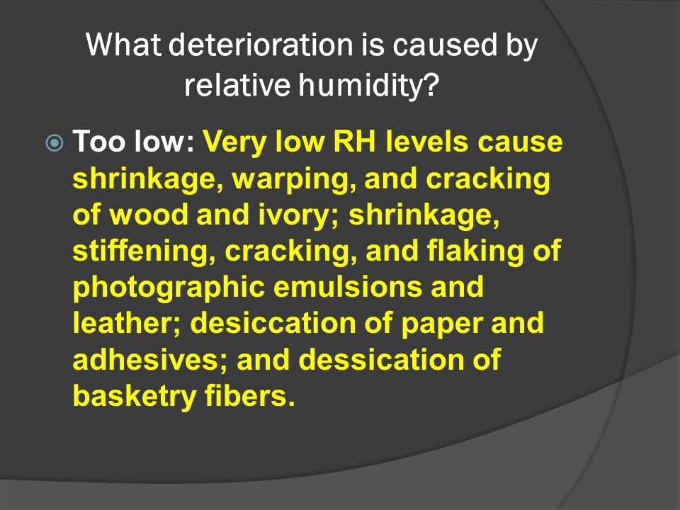 What deterioration is caused by relative humidity?  Too low: Very low RH levels cause shrinkage, warping, and cracking of wood and ivory; shrinkage,