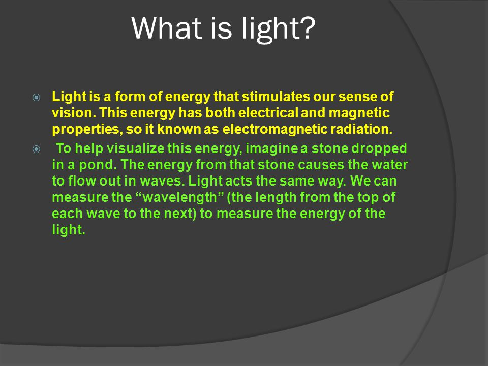 What is light?  Light is a form of energy that stimulates our sense of vision. This energy has both electrical and magnetic properties, so it known a