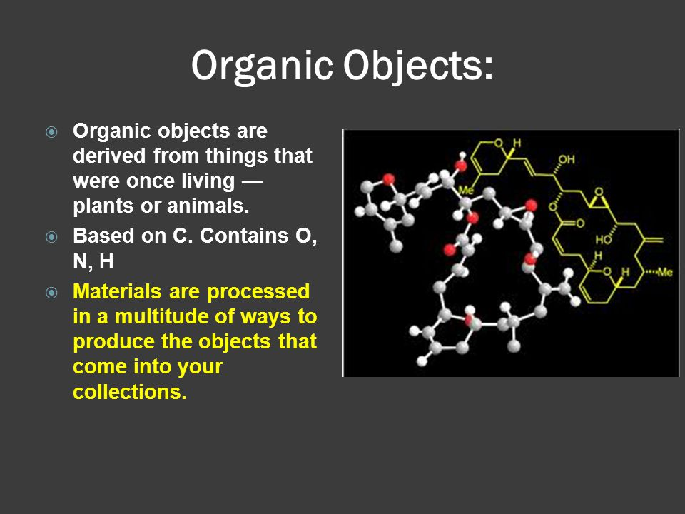 Organic Objects:  Organic objects are derived from things that were once living — plants or animals.  Based on C. Contains O, N, H  Materials are p