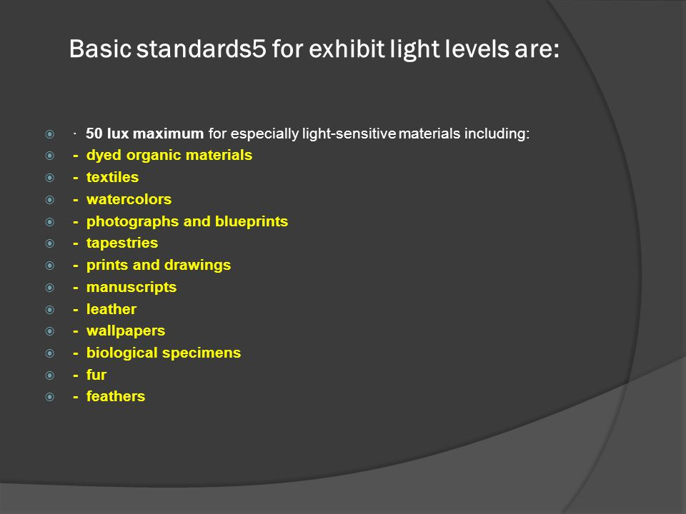 Basic standards5 for exhibit light levels are:  · 50 lux maximum for especially light-sensitive materials including:  - dyed organic materials  - t
