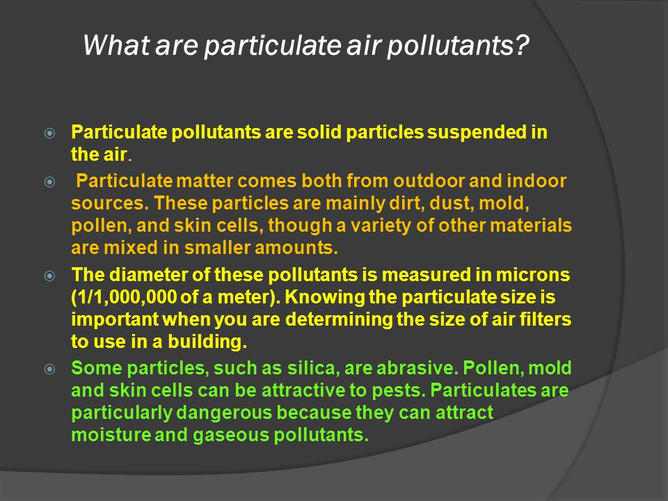 What are particulate air pollutants?  Particulate pollutants are solid particles suspended in the air.  Particulate matter comes both from outdoor a