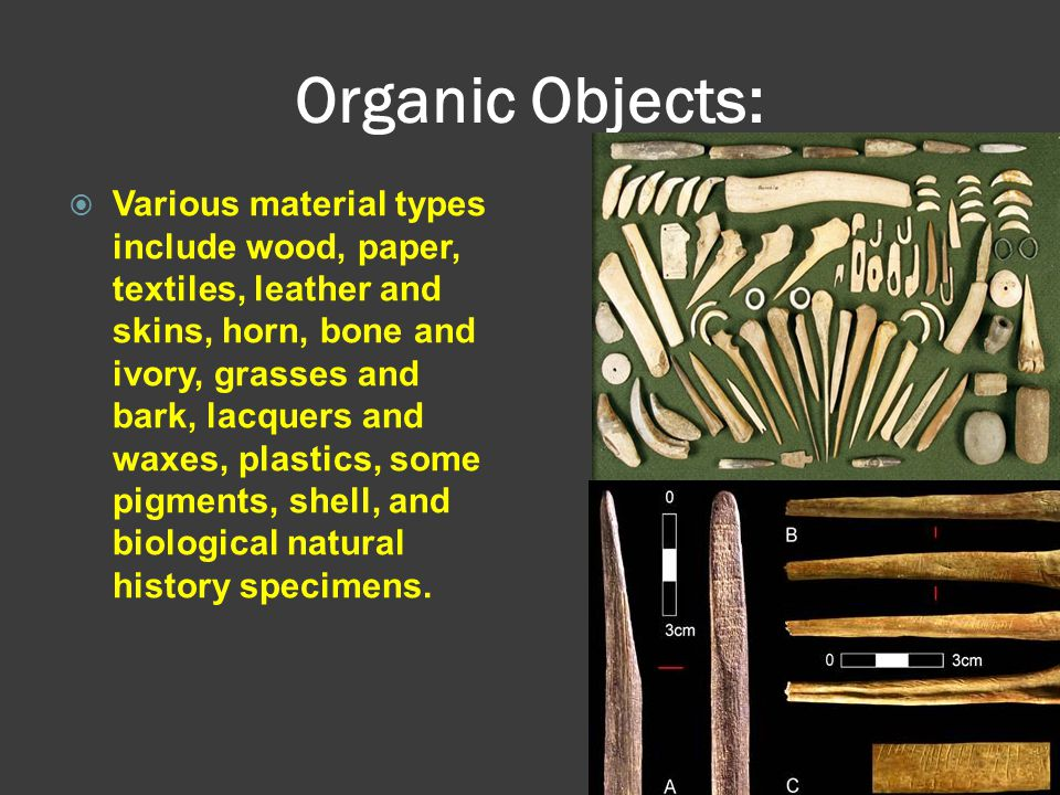 Organic Objects:  Various material types include wood, paper, textiles, leather and skins, horn, bone and ivory, grasses and bark, lacquers and waxes