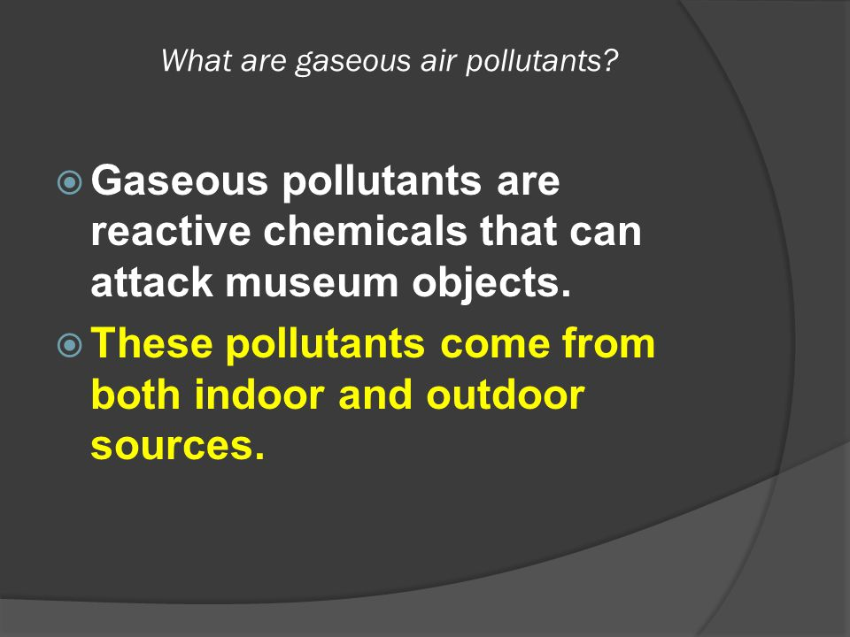What are gaseous air pollutants?  Gaseous pollutants are reactive chemicals that can attack museum objects.  These pollutants come from both indoor