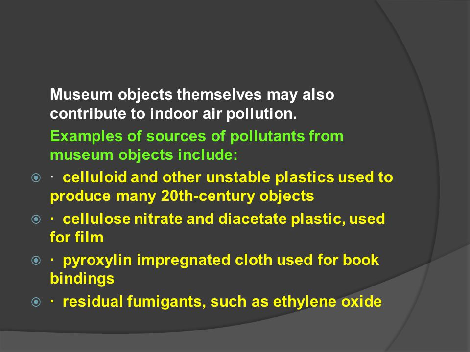 Museum objects themselves may also contribute to indoor air pollution. Examples of sources of pollutants from museum objects include:  · celluloid an