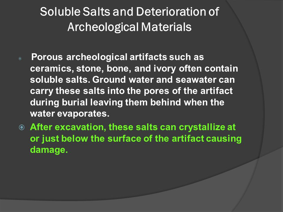 Soluble Salts and Deterioration of Archeological Materials  Porous archeological artifacts such as ceramics, stone, bone, and ivory often contain sol