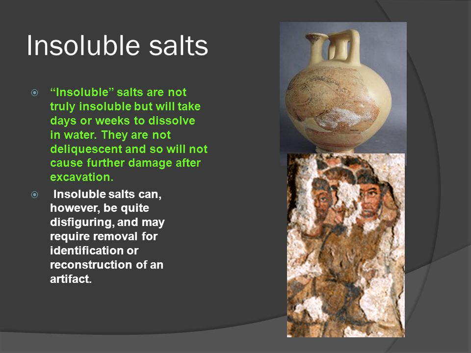 "Insoluble salts  ""Insoluble"" salts are not truly insoluble but will take days or weeks to dissolve in water. They are not deliquescent and so will no"