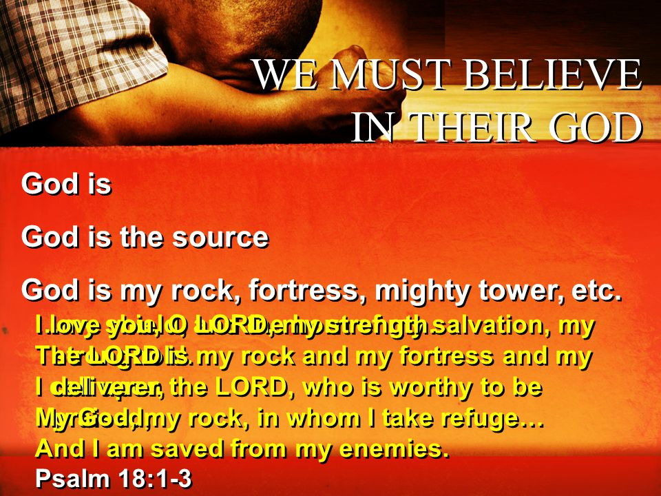 …my shield, and the horn of my salvation, my stronghold. I call upon the LORD, who is worthy to be praised, And I am saved from my enemies. Psalm 18:1