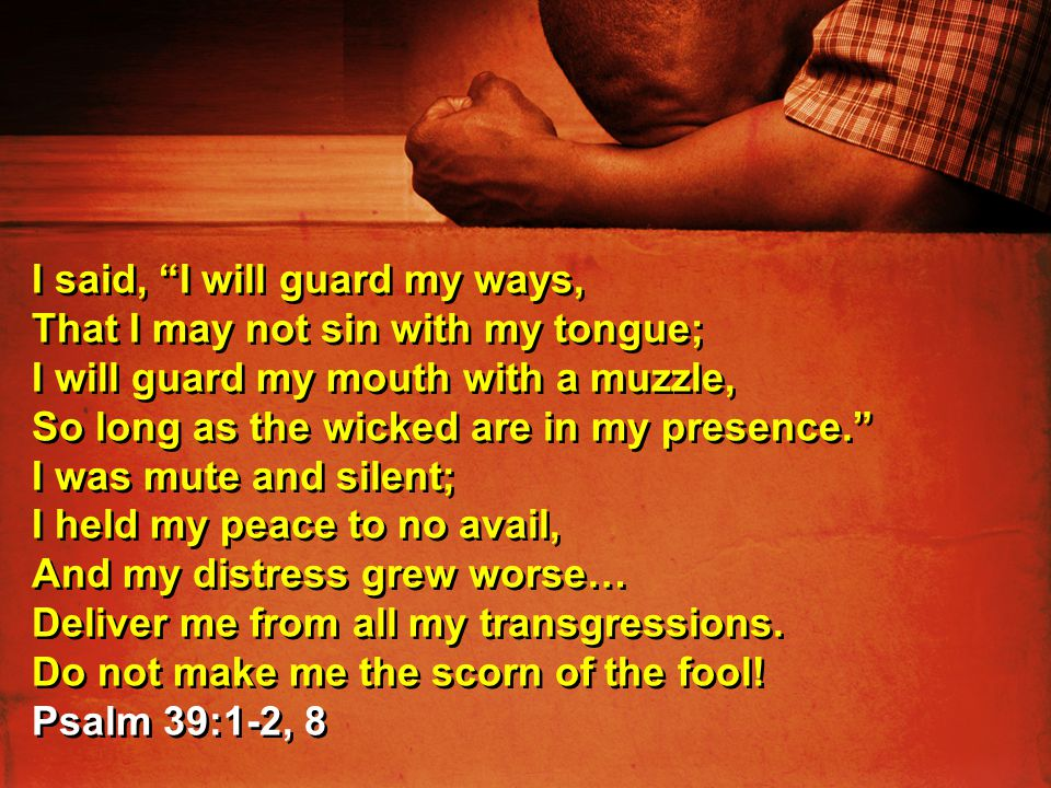 """I said, """"I will guard my ways, That I may not sin with my tongue; I will guard my mouth with a muzzle, So long as the wicked are in my presence."""" I wa"""