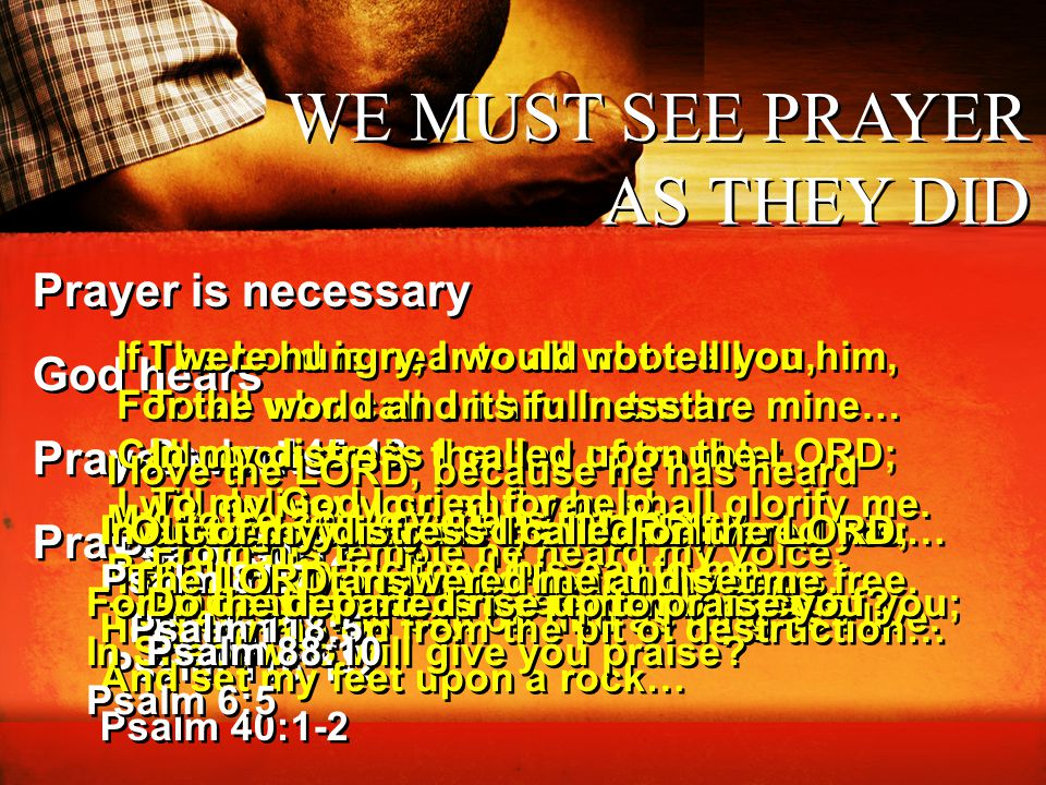 WE MUST SEE PRAYER AS THEY DID Prayer is necessary God hears Prayer works Prayer is life Prayer is necessary God hears Prayer works Prayer is life The