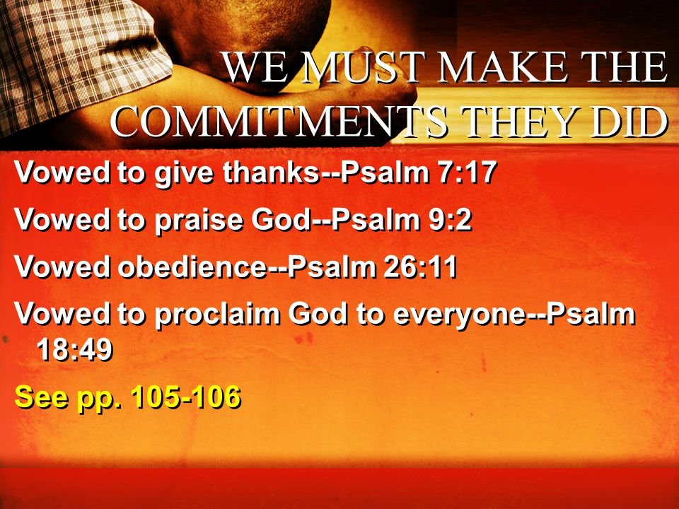 WE MUST MAKE THE COMMITMENTS THEY DID Vowed to give thanks--Psalm 7:17 Vowed to praise God--Psalm 9:2 Vowed obedience--Psalm 26:11 Vowed to proclaim G