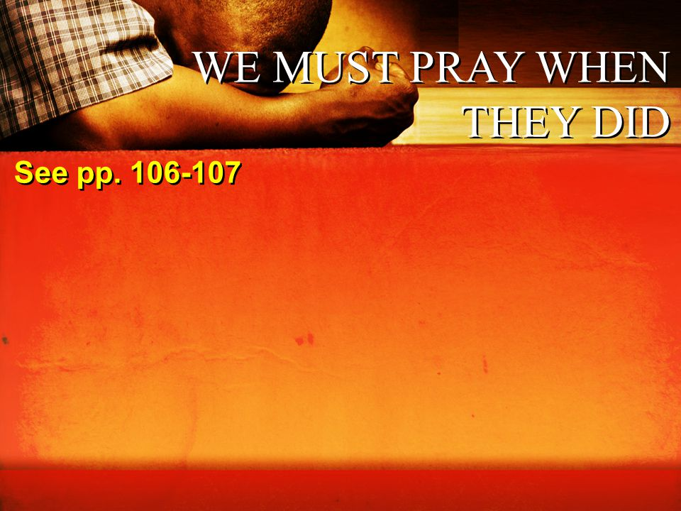 WE MUST PRAY WHEN THEY DID See pp. 106-107