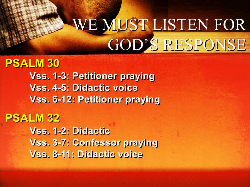 WE MUST LISTEN FOR GOD'S RESPONSE PSALM 30 Vss. 1-3: Petitioner praying Vss. 4-5: Didactic voice Vss. 6-12: Petitioner praying Vss. 1-3: Petitioner pr