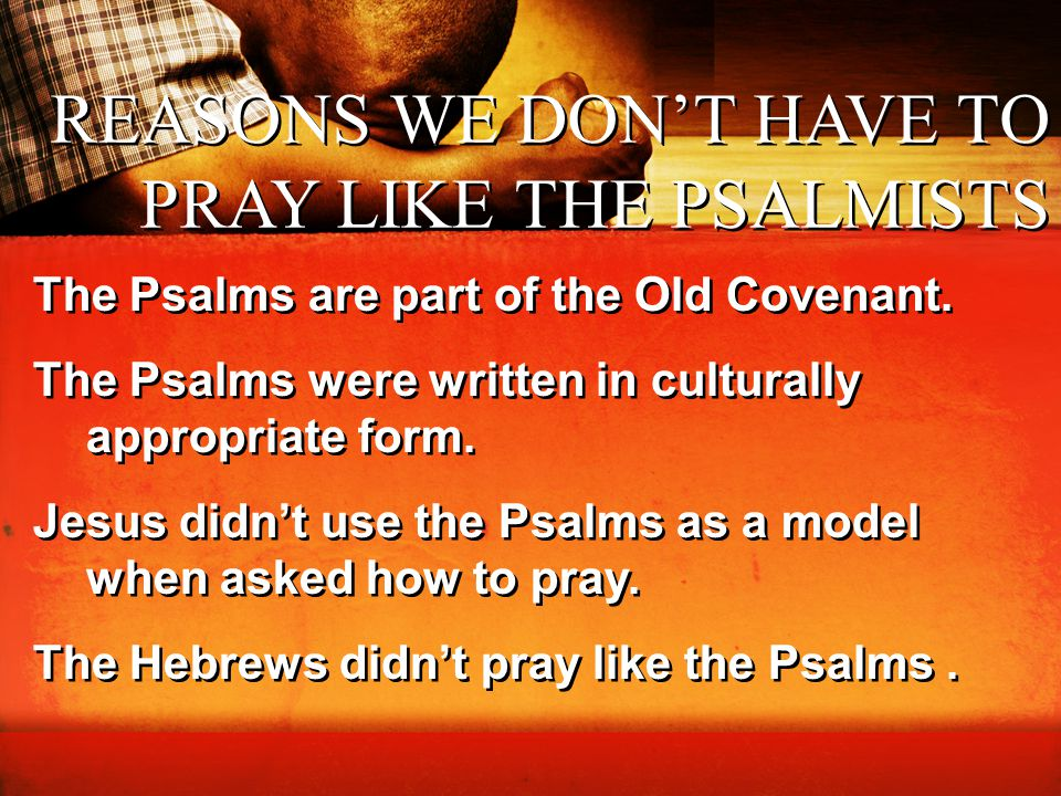 REASONS WE DON'T HAVE TO PRAY LIKE THE PSALMISTS The Psalms are part of the Old Covenant. The Psalms were written in culturally appropriate form. Jesu