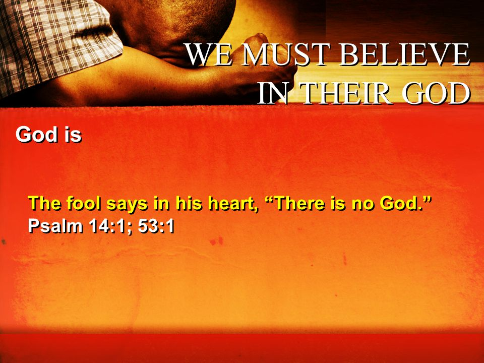 """WE MUST BELIEVE IN THEIR GOD God is The fool says in his heart, """"There is no God."""" Psalm 14:1; 53:1 The fool says in his heart, """"There is no God."""" Psa"""