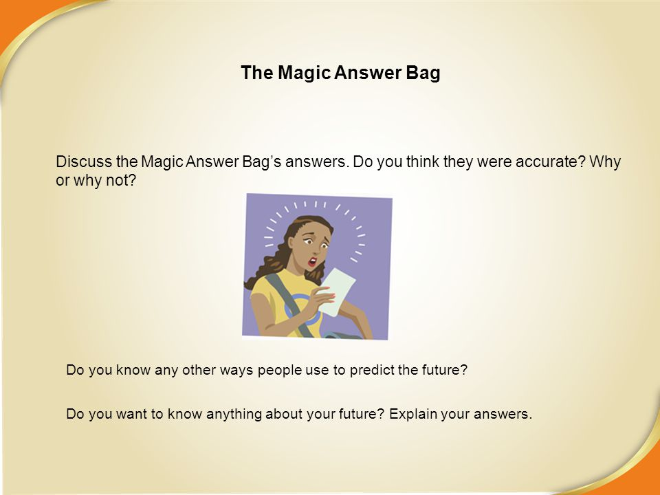Discuss the Magic Answer Bag's answers. Do you think they were accurate? Why or why not? Do you know any other ways people use to predict the future?