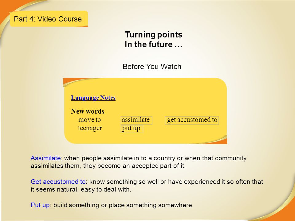 Part 4: Video Course Turning points In the future … Before You Watch New words move to assimilate get accustomed to teenager put up Language Notes Ass