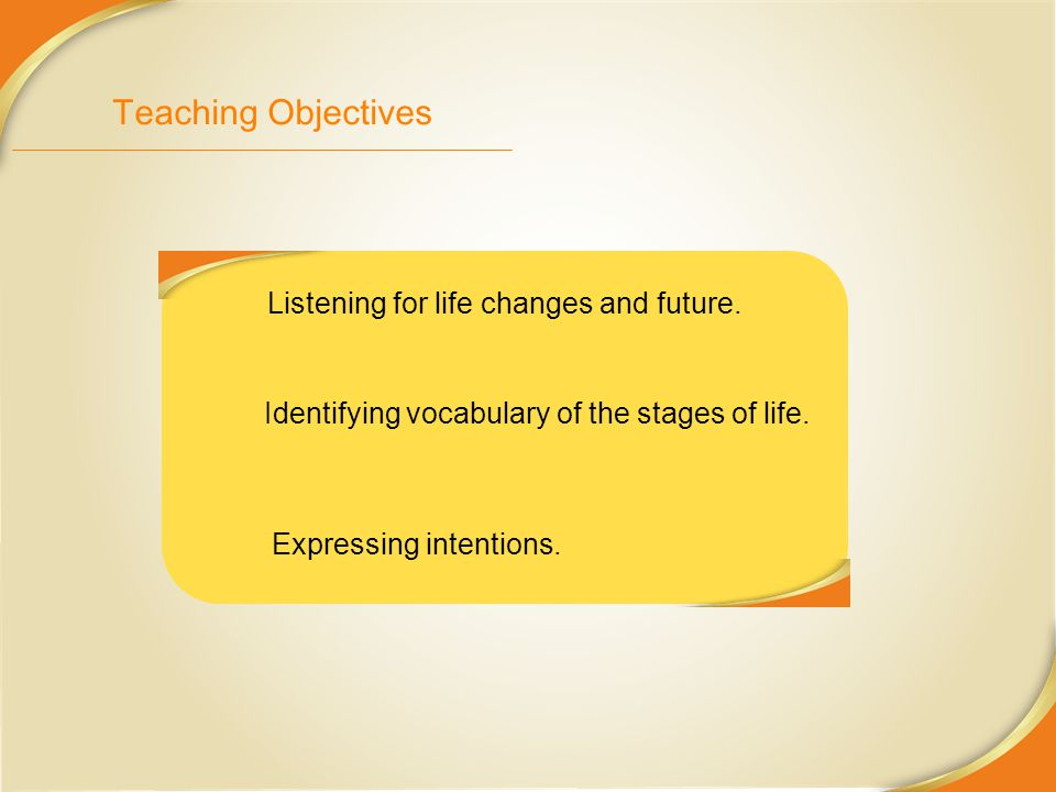 Teaching Objectives Listening for life changes and future. Identifying vocabulary of the stages of life. Expressing intentions.