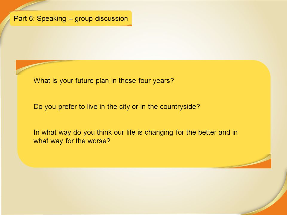 5/3/2015 Part 6: Speaking – group discussion What is your future plan in these four years? Do you prefer to live in the city or in the countryside? In