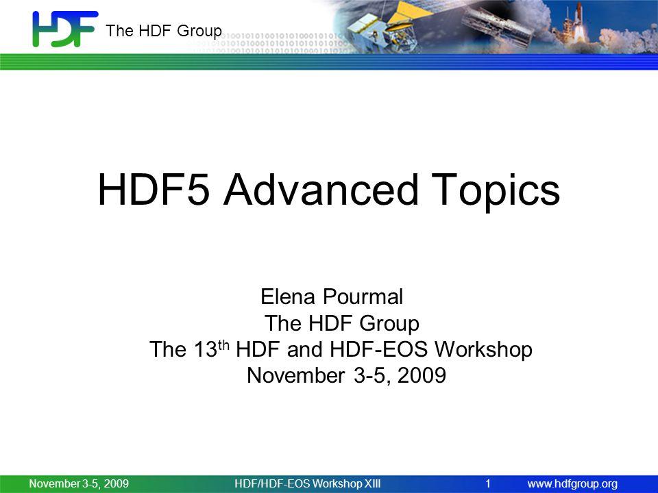 www.hdfgroup.org The HDF Group November 3-5, 2009HDF/HDF-EOS Workshop XIII1 HDF5 Advanced Topics Elena Pourmal The HDF Group The 13 th HDF and HDF-EOS Workshop November 3-5, 2009