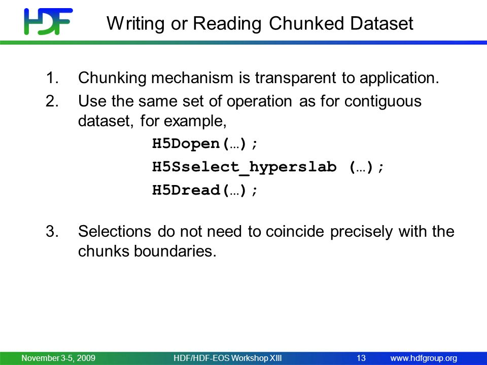 www.hdfgroup.orgNovember 3-5, 2009HDF/HDF-EOS Workshop XIII13 Writing or Reading Chunked Dataset 1.Chunking mechanism is transparent to application.
