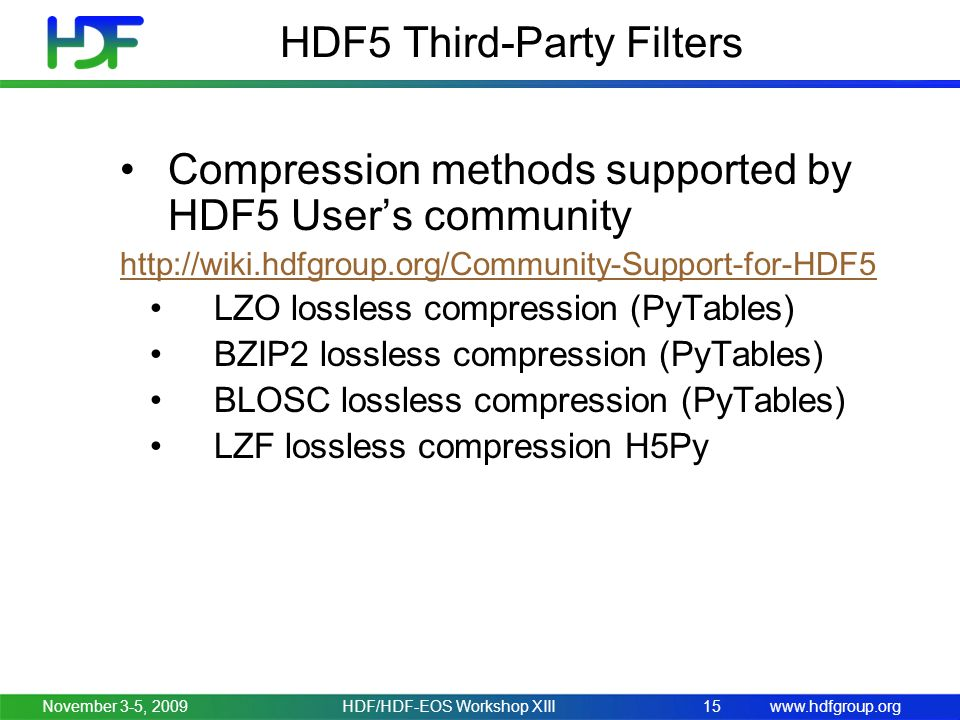 www.hdfgroup.orgNovember 3-5, 2009HDF/HDF-EOS Workshop XIII15 HDF5 Third-Party Filters Compression methods supported by HDF5 User's community http://wiki.hdfgroup.org/Community-Support-for-HDF5 LZO lossless compression (PyTables) BZIP2 lossless compression (PyTables) BLOSC lossless compression (PyTables) LZF lossless compression H5Py