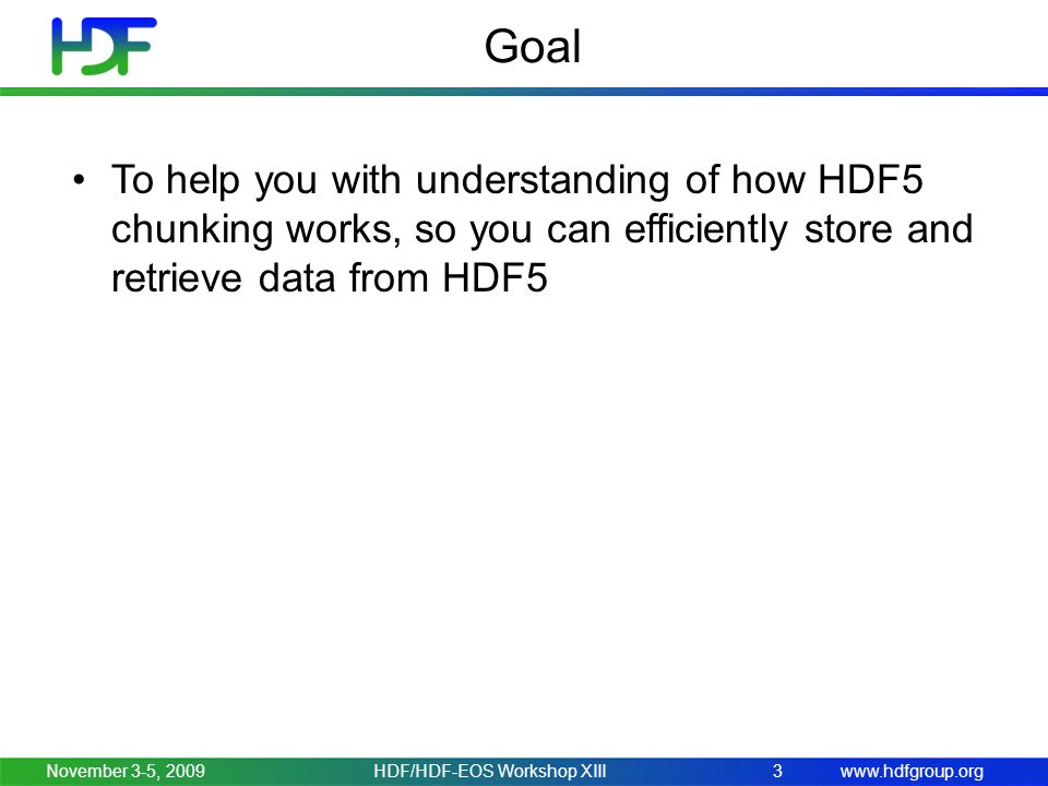 www.hdfgroup.org Goal November 3-5, 2009 To help you with understanding of how HDF5 chunking works, so you can efficiently store and retrieve data from HDF5 3HDF/HDF-EOS Workshop XIII