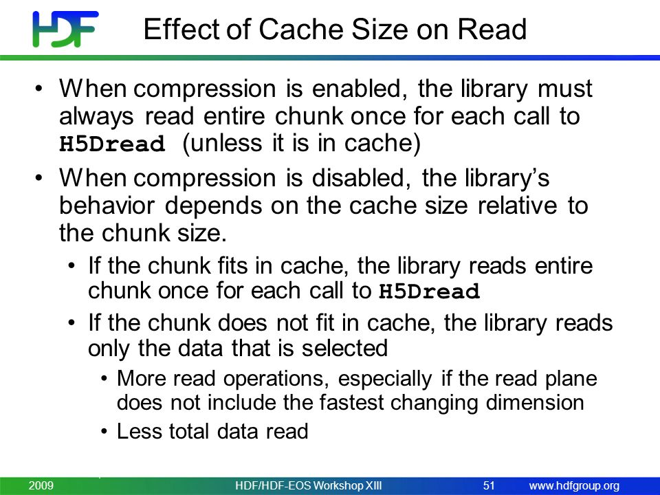 www.hdfgroup.org Effect of Cache Size on Read When compression is enabled, the library must always read entire chunk once for each call to H5Dread (unless it is in cache) When compression is disabled, the library's behavior depends on the cache size relative to the chunk size.